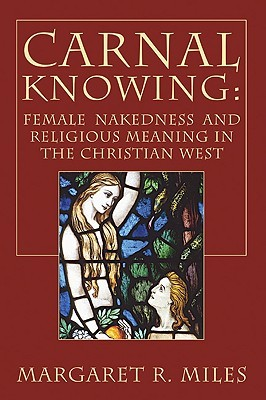 Carnal Knowing: Female Nakedness and Religious Meaning in the Christian West