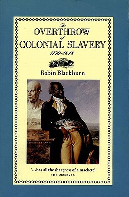 The Overthrow of Colonial Slavery, 1776-1848 by Robin Blackburn