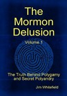 The Mormon Delusion, Vol 1: The Truth Behind Polygamy and Secret Polyandry