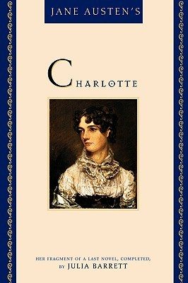 Jane Austen's Charlotte: Her Fragment of a Last Novel, Completed by Julia Barrett