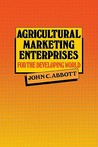 Agricultural Marketing Enterprises for the Developing World: With Case Studies of Indigenous Private, Transnational Co-Operative and Parastatal Enterp