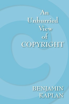 An Unhurried View Of Copyright by Benjamin Kaplan