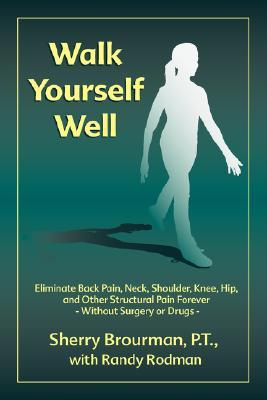 Walk Yourself Well: Eliminate Back Pain, Neck, Shoulder, Knee, Hip and Other Structural Pain Forever-Without Surgery or Drugs
