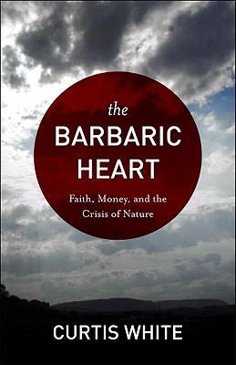 The Barbaric Heart: Faith, Money, and the Crisis of Nature