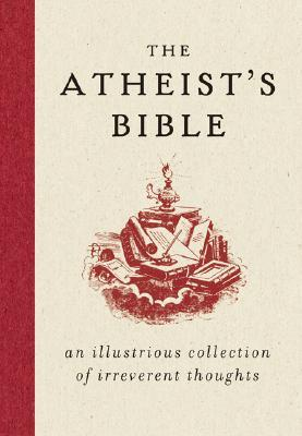 The Atheist's Bible: An Illustrious Collection of Irreverent Thoughts