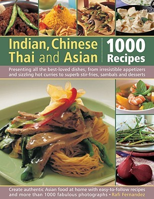 Indian, Chinese, Thai & Asian: 1000 Recipes: Presenting All the Best-Loved Dishes from Irresistible Appetizers and Street Snacks to Superb Curries, Sizzling Stir-Fries and Sambals, Sauces and Desserts, with Over 1000 Color Photographs