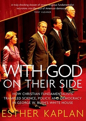 With God On Their Side: How Christian Fundamentalists Trampled Science, Policy, And Democracy In George W. Bush