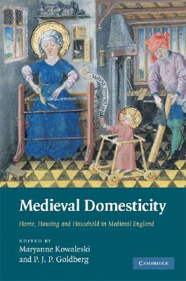 Medieval Domesticity: Home, Housing and Household in Medieval England
