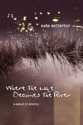Where the Lake Becomes the River by Kate Betterton