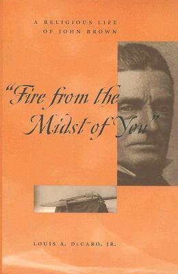 Fire from the Midst of You by Louis A. Decaro Jr.