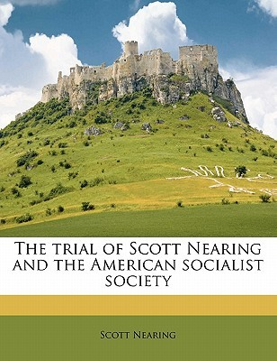 The Trial of Scott Nearing and the American Socialist Society by Scott Nearing