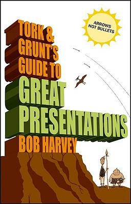 Tork & Grunt's Guide to Great Presentations by Bob Harvey