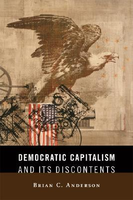 Democratic Capitalism and Its Discontents by Brian C. Anderson