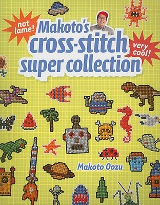 Makato's Cross-Stitch Super Collection by Makoto Oozu