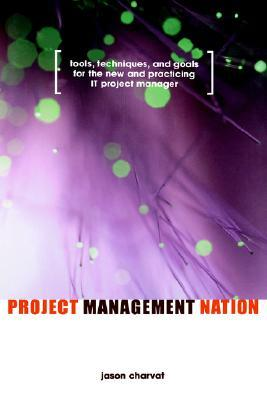 Project Management Nation : Goals for the New and Practicing IT Project Manager - Guidance, Tools, Templates and Techniques that Work!