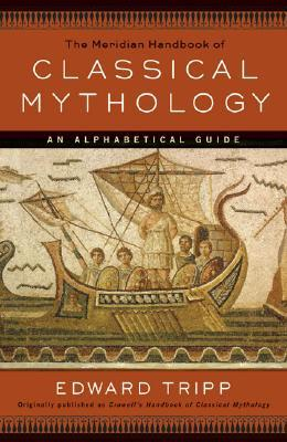 The Meridian Handbook of Classical Mythology by Edward Tripp
