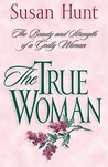 The True Woman: The Beauty & Strength of a Godly Woman