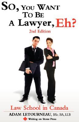 So, You Want to Be a Lawyer, Eh? Law School in Canada, 2nd Ed... by Adam Letourneau