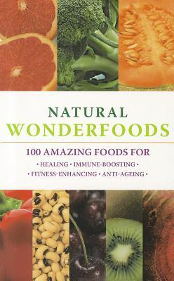Natural Wonderfoods: 100 Amazing Foods for Healing, Immune-Boosting, Fitness-Enhancing, Anti-Ageing