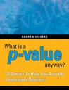 What Is A P-Value Anyway?: 34 Stories to Help You Actually Understand Statistics