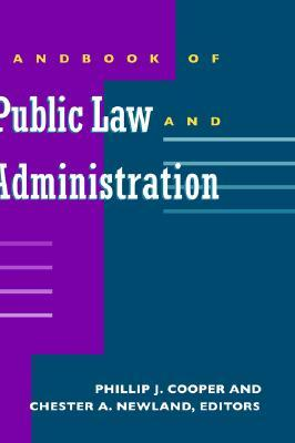 Handbook of Public Law and Administration by Phillip J. Cooper