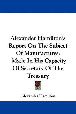 Report on the Subject of Manufactures by Alexander Hamilton