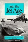 Into the Jet Age: Conflict and Change in Naval Aviation, 1945-1975
