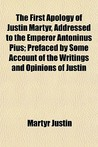 The First Apology of Justin Martyr, Addressed to the Emperor Antoninus Pius; Prefaced by Some Account of the Writings and Opinions of Justin