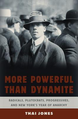 More Powerful Than Dynamite: Radicals, Plutocrats, Progressives, and New Yorks Year of Anarchy