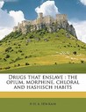 Drugs That Enslave: The Opium, Morphine, Chloral and Hashisch Habits