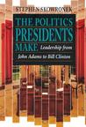 The Politics Presidents Make by Stephen Skowronek