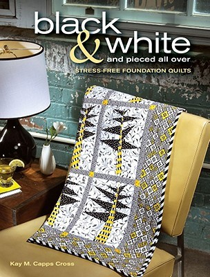Black & White and Pieced All Over: Stress-Free Foundation Quilts [With CDROM]