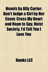Novels by Ally Carter: Don't Judge a Girl by Her Cover, Cross My Heart and Hope to Spy, Heist Society, I'd Tell You I Love You