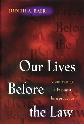 Our Lives Before the Law: Constructing a Feminist Jurisprudence Judith A. Baer