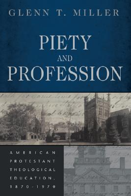 Piety and Profession: American Protestant Theological Education, 1870-1970