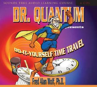 Dr. Quantum Presents Do-It-Yourself Time Travel - Fred Alan Wolf