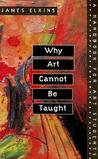 Why Art Cannot be Taught by James Elkins