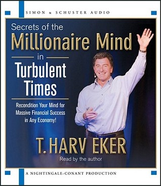Secrets of the Millionaire Mind in Turbulent Times by T. Harv Eker