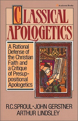 Classical Apologetics: A Rational Defense of the Christian Faith and a Critique of Presuppositional Apologetics
