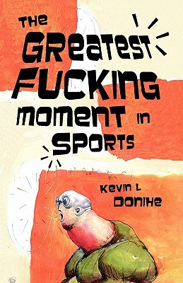 The Greatest Fucking Moment in Sports by Kevin L. Donihe