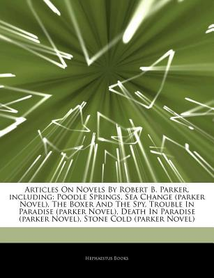 Articles on Novels by Robert B. Parker, Including: Poodle Springs, Sea Change (Parker Novel), the Boxer and the Spy, Trouble in Paradise (Parker Novel