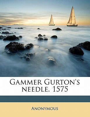 Gammer Gurton's Needle. 1575 by Anonymous