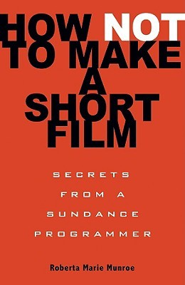 How Not to Make a Short Film by Roberta Marie Munroe