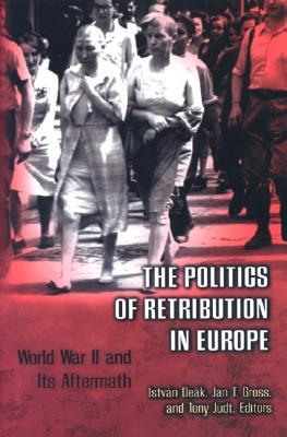 The Politics of Retribution in Europe by István Deák