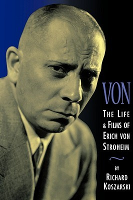Von - The Life and Films of Erich Von Stroheim by Richard Koszarski