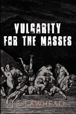 Vulgarity for the Masses by J.S. Lawhead