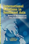 International Relations in Southeast Asia: Between Bilateralism and Multilateralism