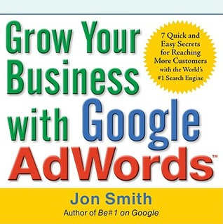 Grow Your Business with Google AdWords: 7 Quick and Easy Secrets for Reaching More Customers with the World's #1 Search Engine