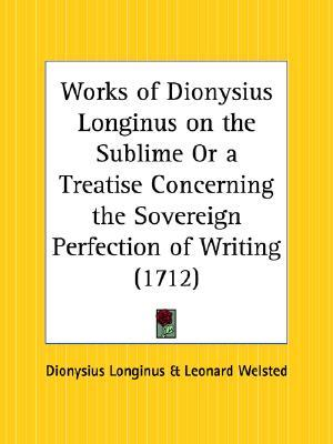 Works of Dionysius Longinus on the Sublime or a Treatise Concerning the Sovereign Perfection of Writing