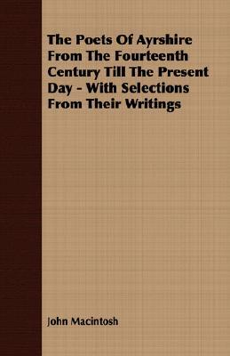 The Poets of Ayrshire from the Fourteenth Century Till the Present Day - With Selections from Their Writings John MacIntosh